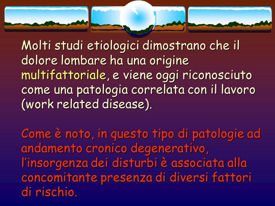 Molti studi etiologici dimostrano che il dolore lombare ha una origine multifattoriale, e viene oggi riconosciuto come una patologia correlata con il lavoro (work related disease).