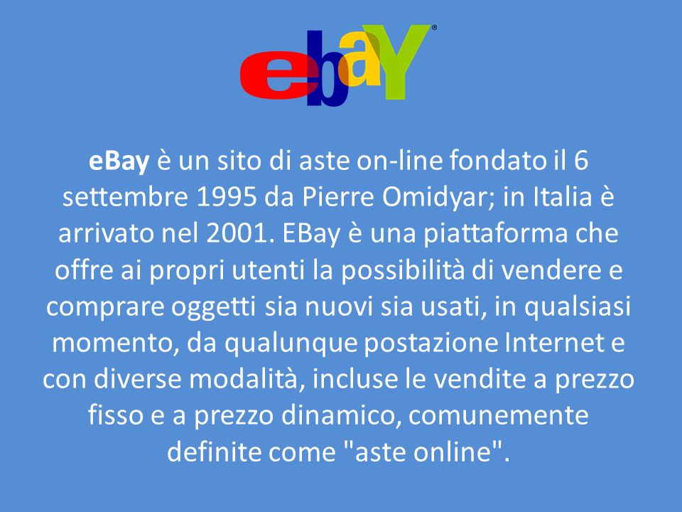 eBay è un sito di aste on-line fondato il 6 settembre 1995 da Pierre Omidyar; in Italia è arrivato nel 2001.