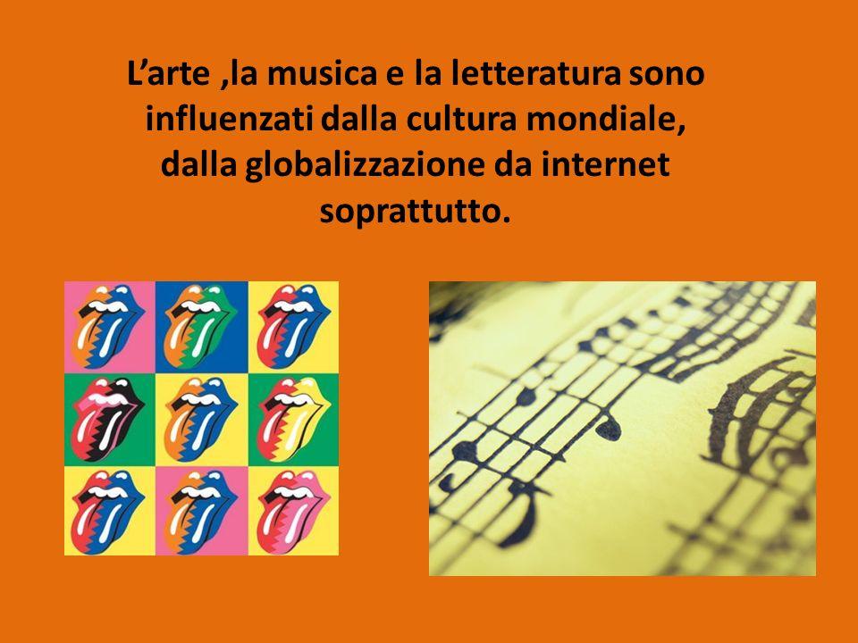 L'arte ,la musica e la letteratura sono influenzati dalla cultura mondiale, dalla globalizzazione da internet soprattutto.