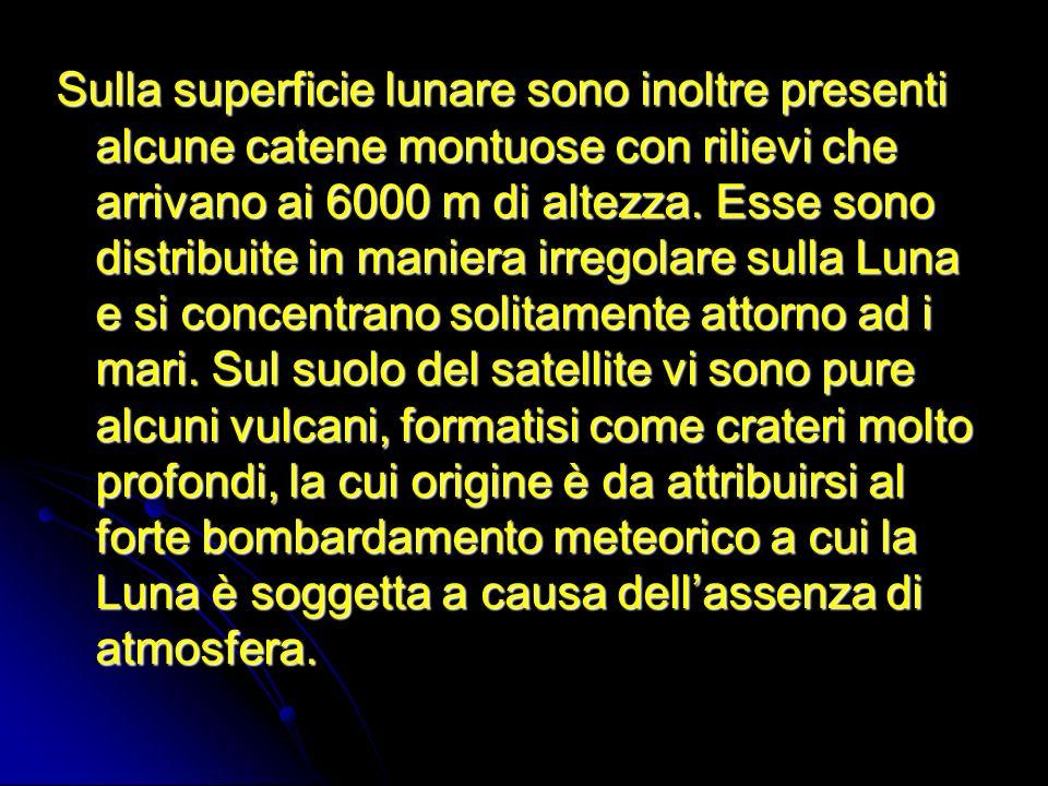 Sulla superficie lunare sono inoltre presenti alcune catene montuose con rilievi che arrivano ai 6000 m di altezza.