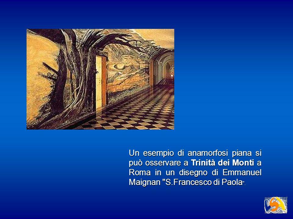 Un esempio di anamorfosi piana si può osservare a Trinità dei Monti a Roma in un disegno di Emmanuel Maignan S.Francesco di Paola .
