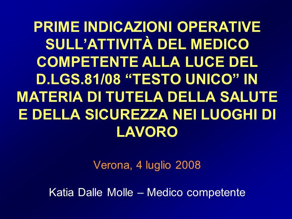 PRIME INDICAZIONI OPERATIVE SULL'ATTIVITÀ DEL MEDICO COMPETENTE ALLA LUCE DEL D.LGS.81/08 TESTO UNICO IN MATERIA DI TUTELA DELLA SALUTE E DELLA SICUREZZA NEI LUOGHI DI LAVORO Verona, 4 luglio 2008 Katia Dalle Molle – Medico competente