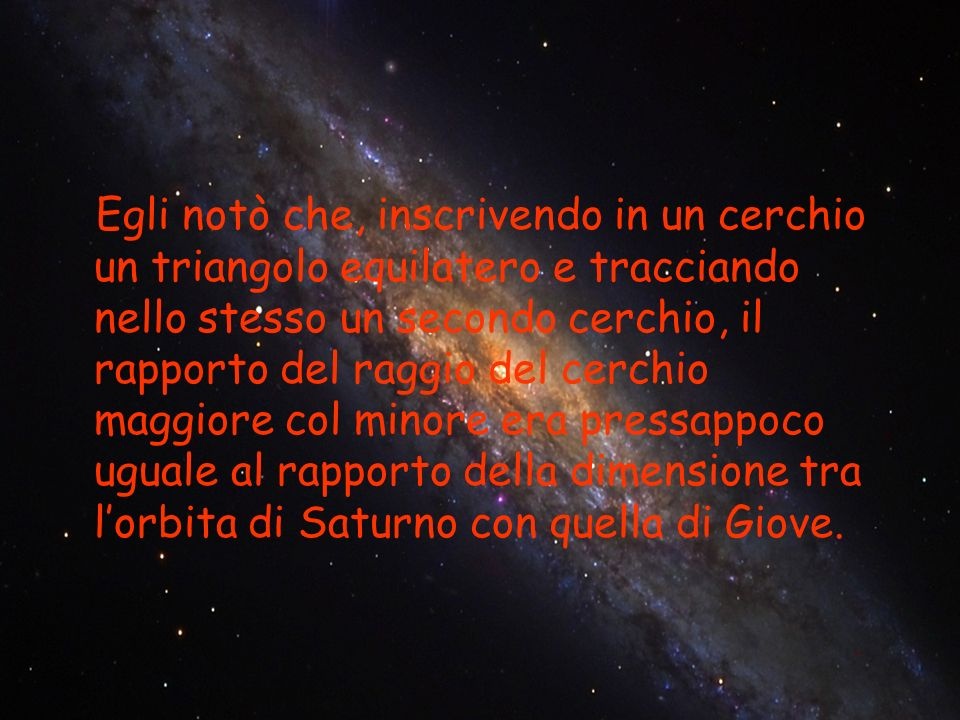 Egli notò che, inscrivendo in un cerchio un triangolo equilatero e tracciando nello stesso un secondo cerchio, il rapporto del raggio del cerchio maggiore col minore era pressappoco uguale al rapporto della dimensione tra l'orbita di Saturno con quella di Giove.