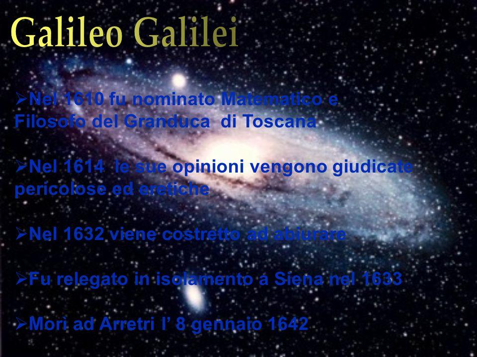 Galileo Galilei Nel 1610 fu nominato Matematico e Filosofo del Granduca di Toscana.