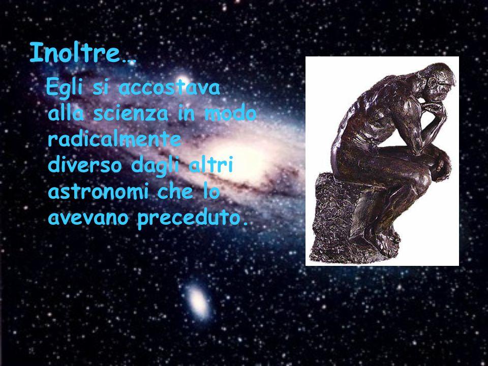 Inoltre… Egli si accostava alla scienza in modo radicalmente diverso dagli altri astronomi che lo avevano preceduto.