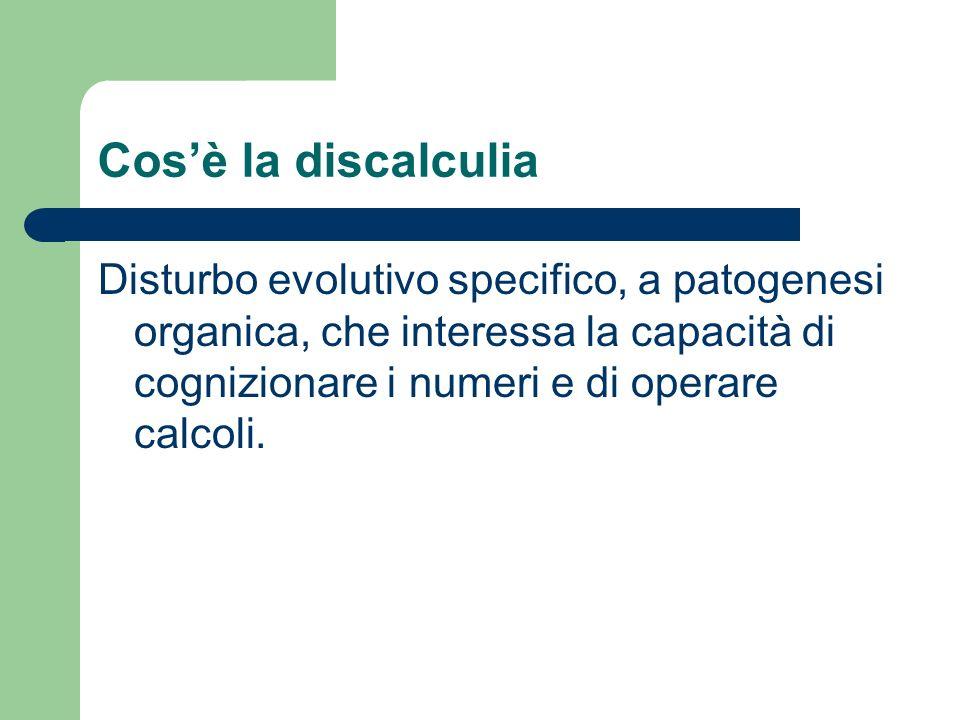 Cos'è la discalculia Disturbo evolutivo specifico, a patogenesi organica, che interessa la capacità di cognizionare i numeri e di operare calcoli.