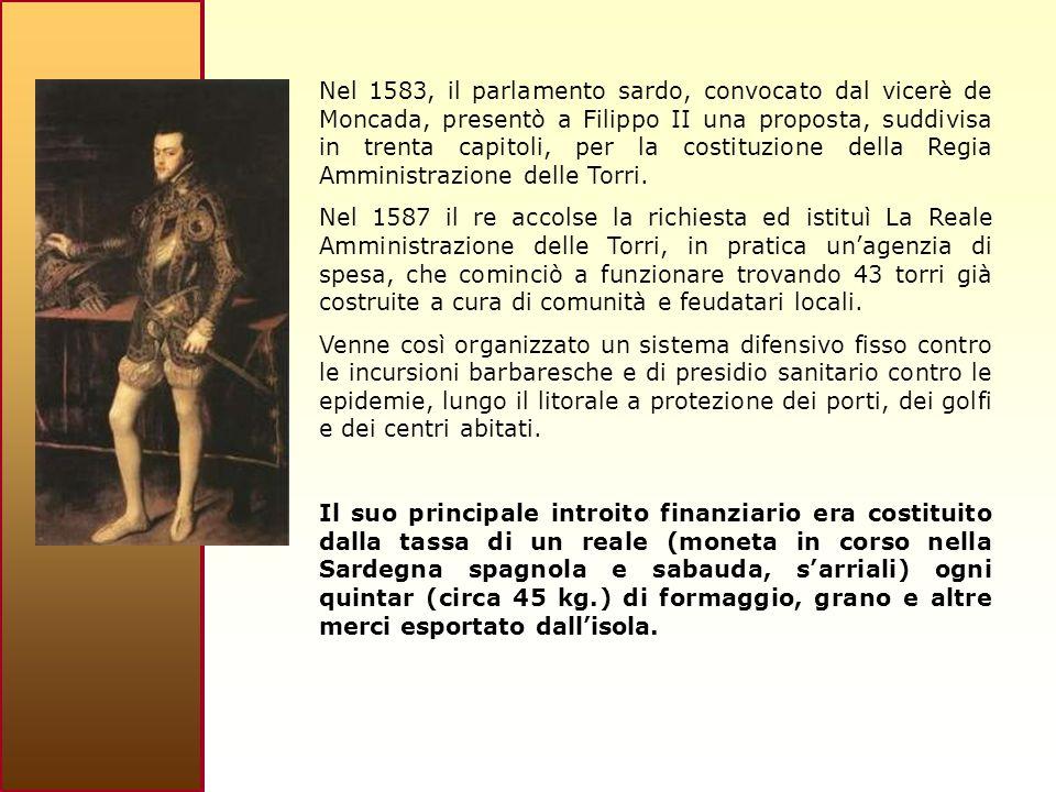 Nel 1583, il parlamento sardo, convocato dal vicerè de Moncada, presentò a Filippo II una proposta, suddivisa in trenta capitoli, per la costituzione della Regia Amministrazione delle Torri.