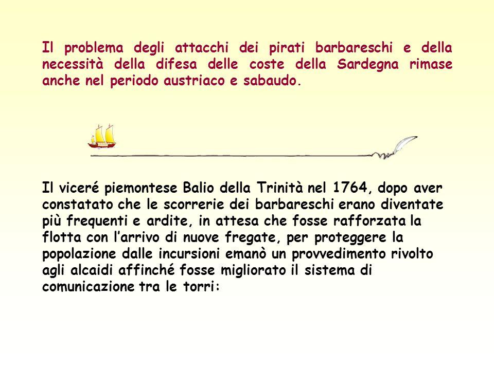 Il problema degli attacchi dei pirati barbareschi e della necessità della difesa delle coste della Sardegna rimase anche nel periodo austriaco e sabaudo.