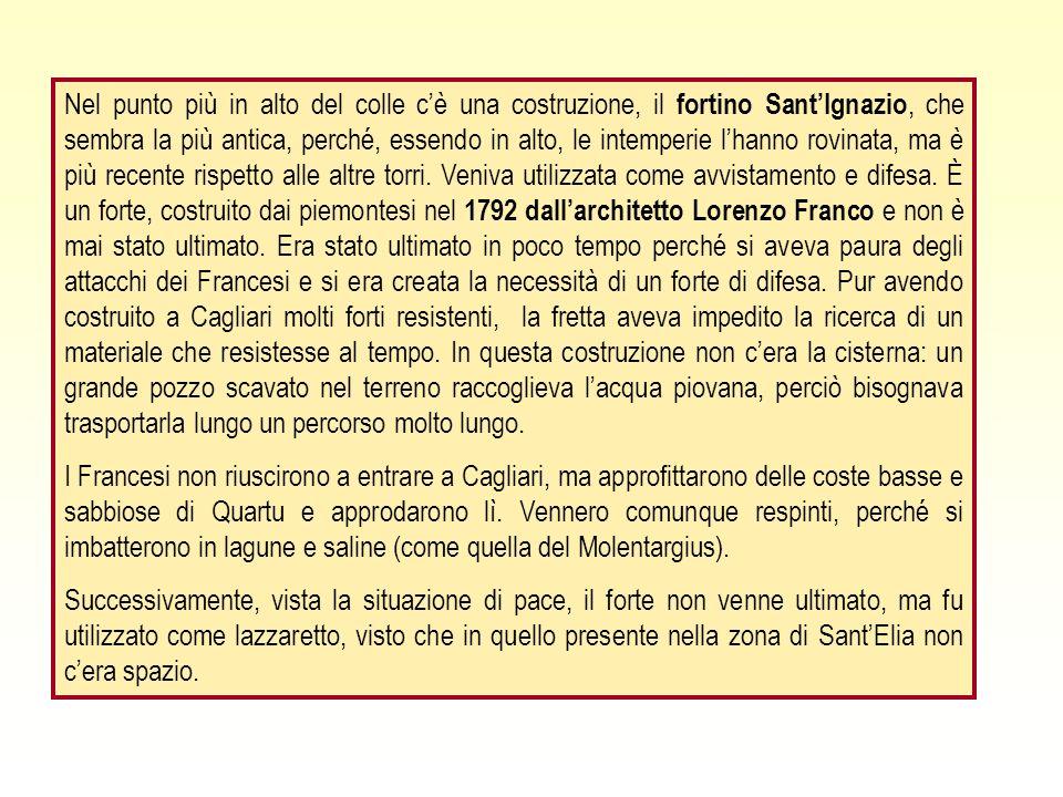 Nel punto più in alto del colle c'è una costruzione, il fortino Sant'Ignazio, che sembra la più antica, perché, essendo in alto, le intemperie l'hanno rovinata, ma è più recente rispetto alle altre torri. Veniva utilizzata come avvistamento e difesa. È un forte, costruito dai piemontesi nel 1792 dall'architetto Lorenzo Franco e non è mai stato ultimato. Era stato ultimato in poco tempo perché si aveva paura degli attacchi dei Francesi e si era creata la necessità di un forte di difesa. Pur avendo costruito a Cagliari molti forti resistenti, la fretta aveva impedito la ricerca di un materiale che resistesse al tempo. In questa costruzione non c'era la cisterna: un grande pozzo scavato nel terreno raccoglieva l'acqua piovana, perciò bisognava trasportarla lungo un percorso molto lungo.