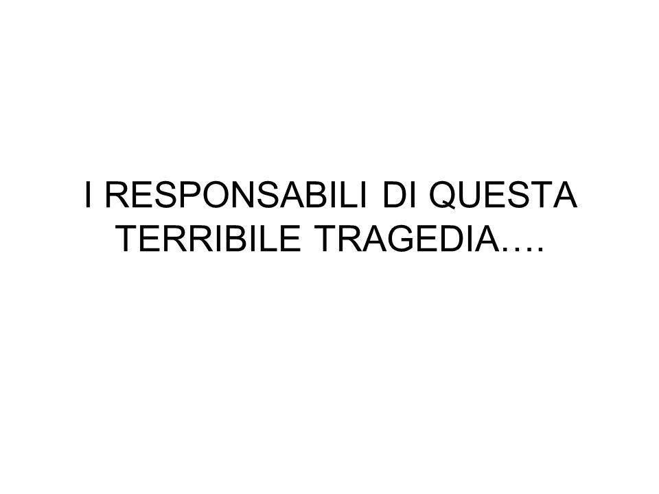 I RESPONSABILI DI QUESTA TERRIBILE TRAGEDIA….