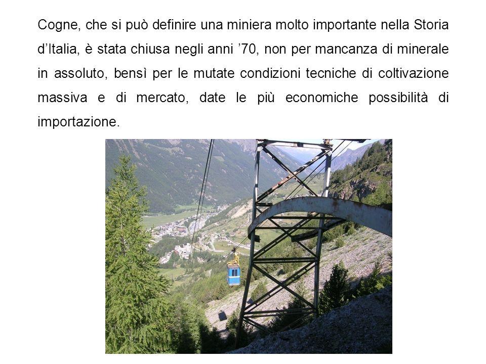 Cogne, che si può definire una miniera molto importante nella Storia d'Italia, è stata chiusa negli anni '70, non per mancanza di minerale in assoluto, bensì per le mutate condizioni tecniche di coltivazione massiva e di mercato, date le più economiche possibilità di importazione.