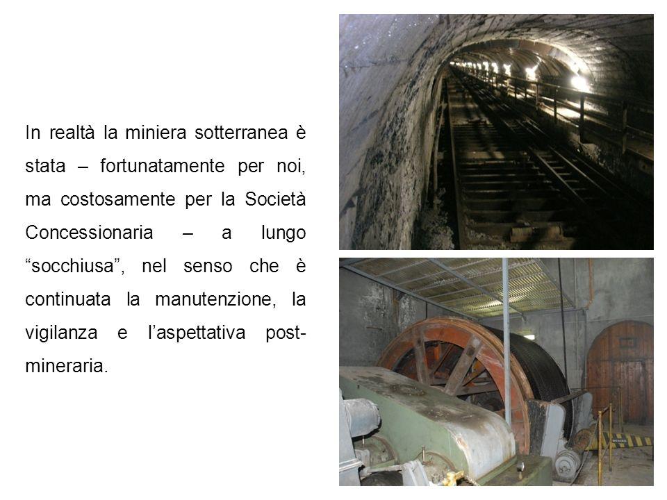 In realtà la miniera sotterranea è stata – fortunatamente per noi, ma costosamente per la Società Concessionaria – a lungo socchiusa , nel senso che è continuata la manutenzione, la vigilanza e l'aspettativa post-mineraria.