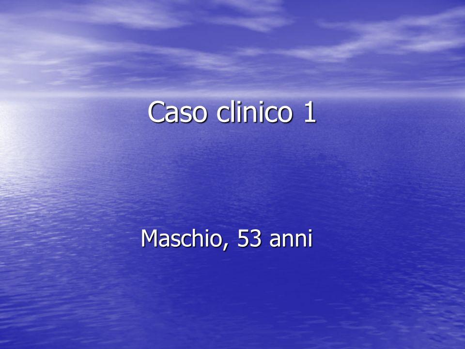 Caso clinico 1 Maschio, 53 anni