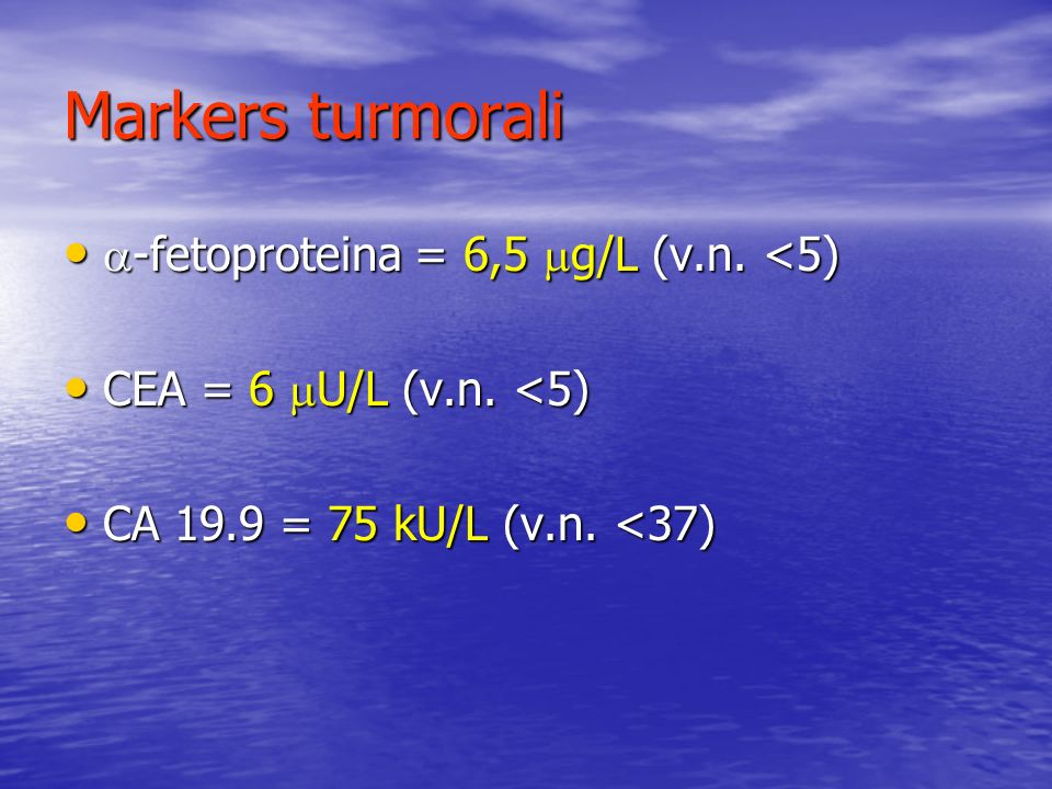 Markers turmorali -fetoproteina = 6,5 g/L (v.n. <5)