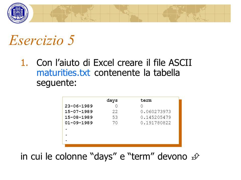 Esercizio 5 Con l'aiuto di Excel creare il file ASCII maturities.txt contenente la tabella seguente: