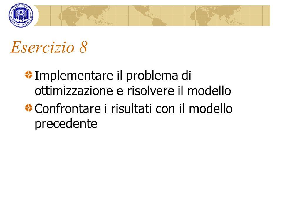 Esercizio 8 Implementare il problema di ottimizzazione e risolvere il modello.