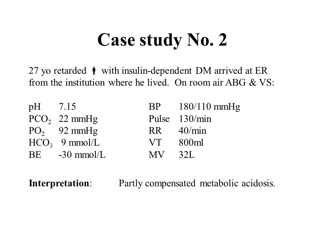 Case study No. 227 yo retarded  with insulin-dependent DM arrived at ER. from the institution where he lived. On room air ABG & VS: