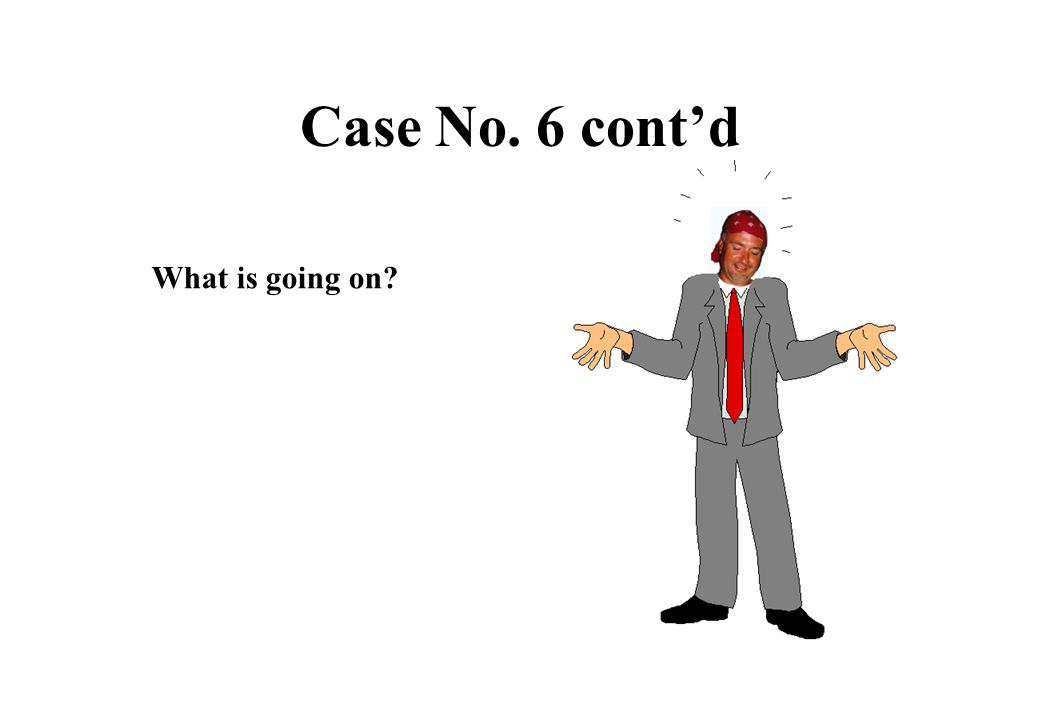 Case No. 6 cont'd What is going on