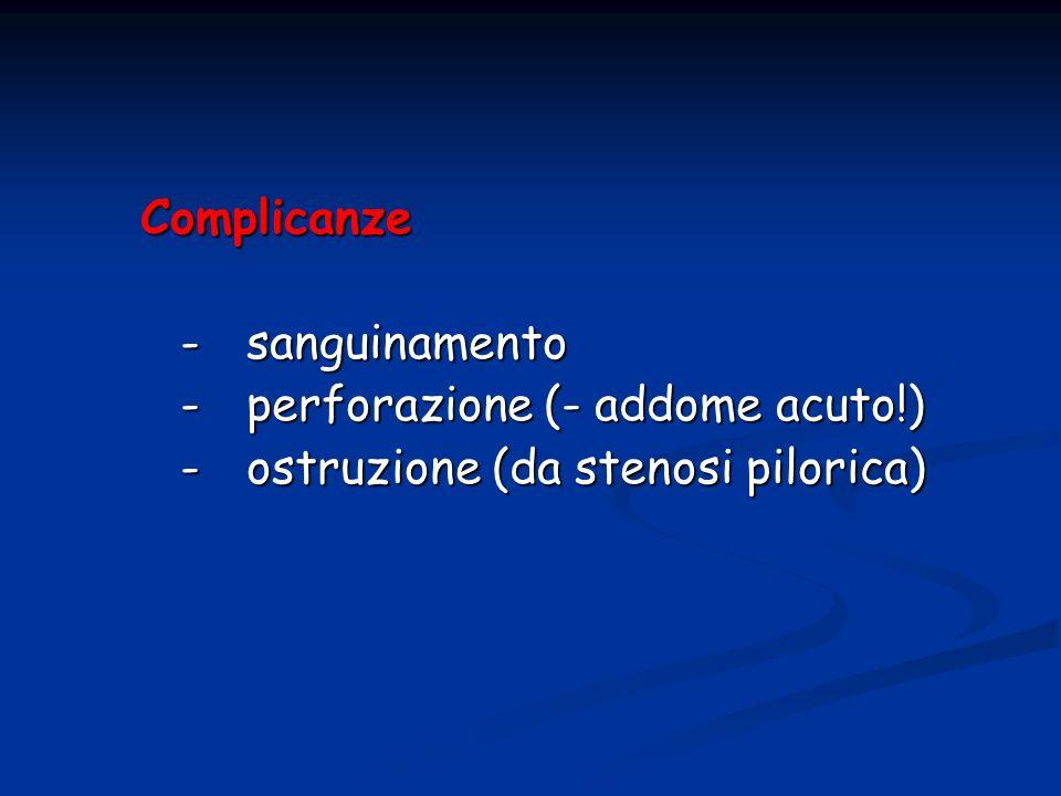 Complicanze - sanguinamento - perforazione (- addome acuto!) - ostruzione (da stenosi pilorica)