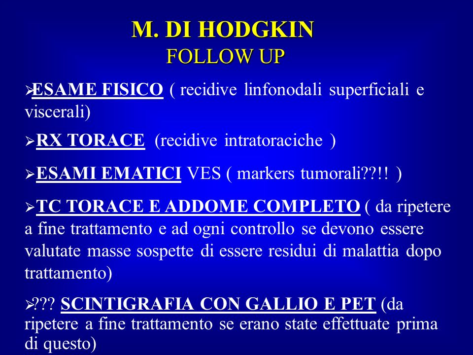 M. DI HODGKIN FOLLOW UP ESAME FISICO ( recidive linfonodali superficiali e viscerali) RX TORACE (recidive intratoraciche )