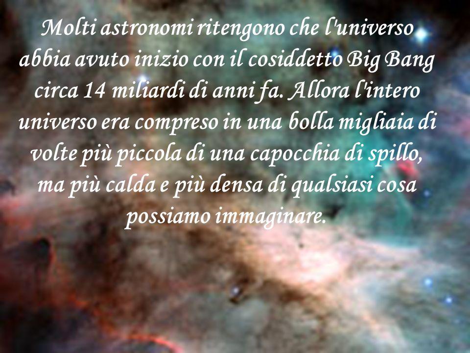 Molti astronomi ritengono che l universo abbia avuto inizio con il cosiddetto Big Bang circa 14 miliardi di anni fa.