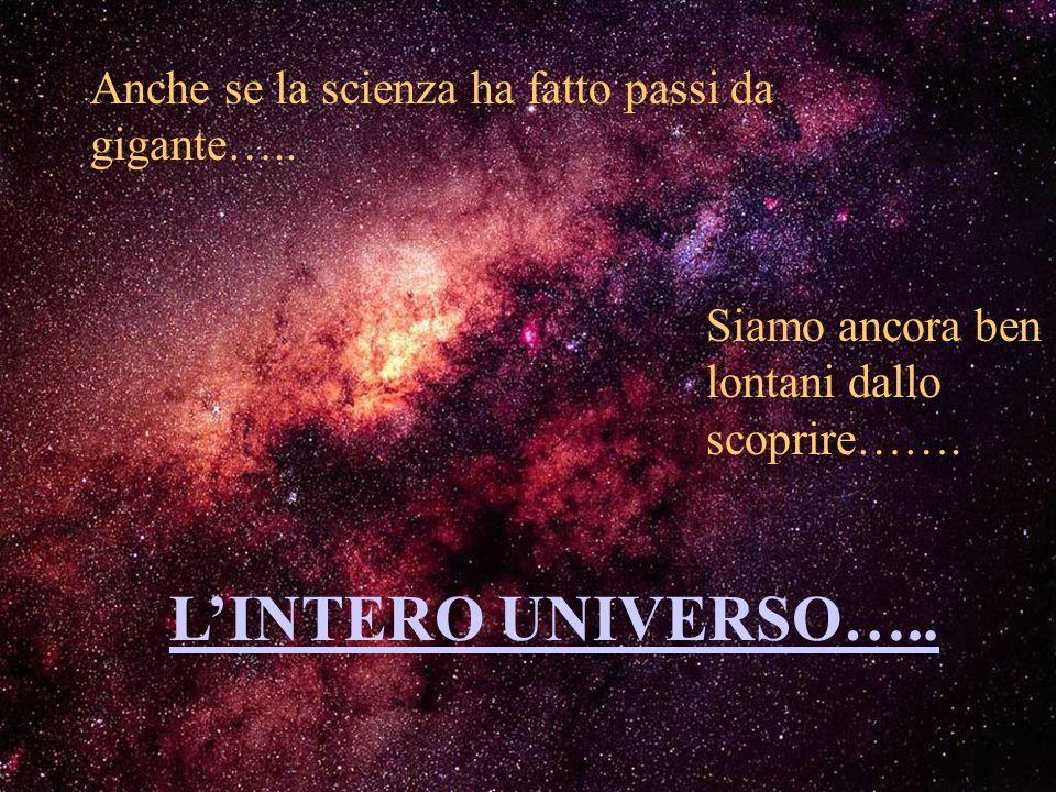 L'INTERO UNIVERSO….. Anche se la scienza ha fatto passi da gigante…..