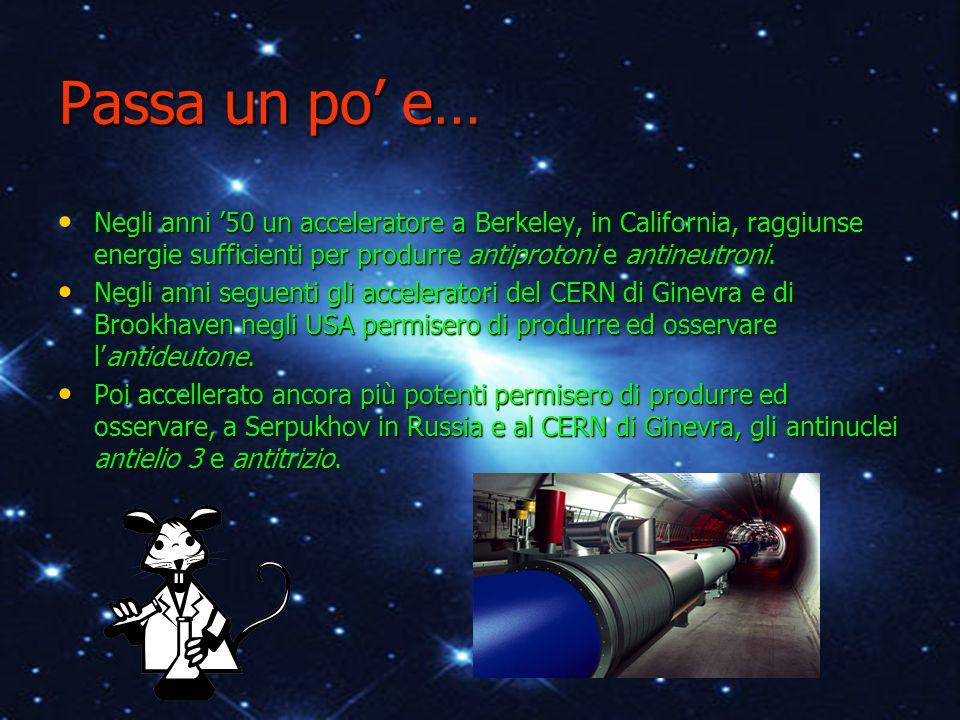 Passa un po' e… Negli anni '50 un acceleratore a Berkeley, in California, raggiunse energie sufficienti per produrre antiprotoni e antineutroni.