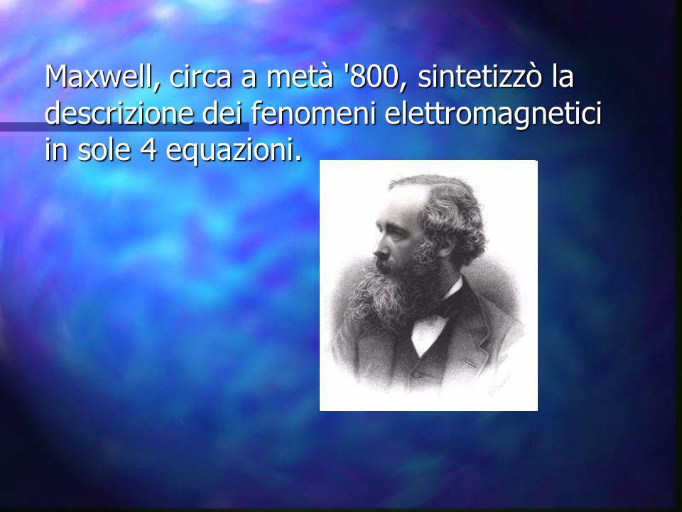 Maxwell, circa a metà 800, sintetizzò la descrizione dei fenomeni elettromagnetici in sole 4 equazioni.