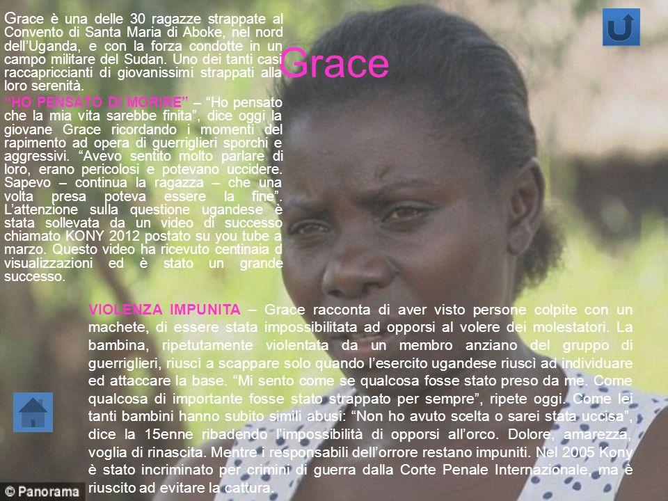 Grace è una delle 30 ragazze strappate al Convento di Santa Maria di Aboke, nel nord dell'Uganda, e con la forza condotte in un campo militare del Sudan. Uno dei tanti casi raccapriccianti di giovanissimi strappati alla loro serenità.