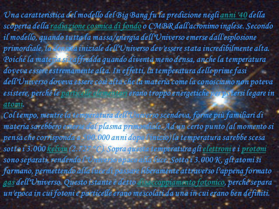 Una caratteristica del modello del Big Bang fu la predizione negli anni 40 della scoperta della radiazione cosmica di fondo o CMBR dall acronimo inglese. Secondo il modello, quando tutta la massa/energia dell Universo emerse dall esplosione primordiale, la densità iniziale dell Universo dev essere stata incredibilmente alta. Poiché la materia si raffredda quando diventa meno densa, anche la temperatura doveva essere estremamente alta. In effetti, la temperatura delle prime fasi dell Universo doveva essere così alta che la materia come la conosciamo non poteva esistere, perché le particelle elementari erano troppo energetiche per potersi legare in atomi.