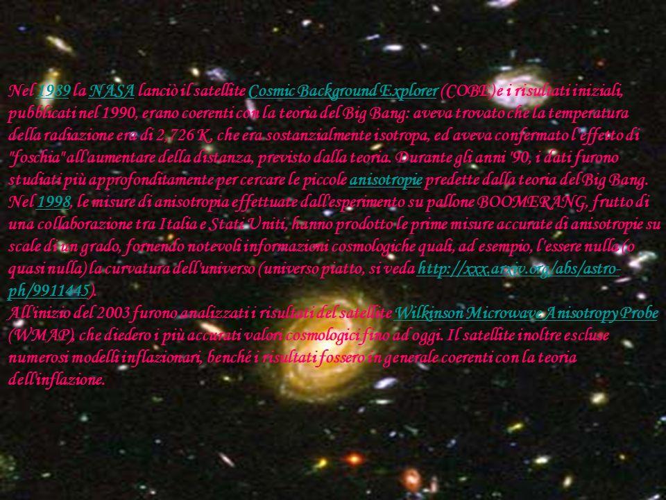 Nel 1989 la NASA lanciò il satellite Cosmic Background Explorer (COBE) e i risultati iniziali, pubblicati nel 1990, erano coerenti con la teoria del Big Bang: aveva trovato che la temperatura della radiazione era di 2,726 K, che era sostanzialmente isotropa, ed aveva confermato l effetto di foschia all aumentare della distanza, previsto dalla teoria. Durante gli anni 90, i dati furono studiati più approfonditamente per cercare le piccole anisotropie predette dalla teoria del Big Bang.