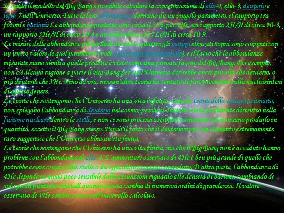Usando il modello del Big Bang è possibile calcolare la concentrazione di elio-4, elio-3, deuterio e litio-7 nell Universo. Tutte le loro abbondanze derivano da un singolo parametro, il rapporto tra fotoni e barioni. Le abbondanze predette sono circa il 25% per 4He, un rapporto 2H/H di circa 10-3, un rapporto 3He/H di circa 10-4 e un abbondanza di 7Li/H di circa 10-9.