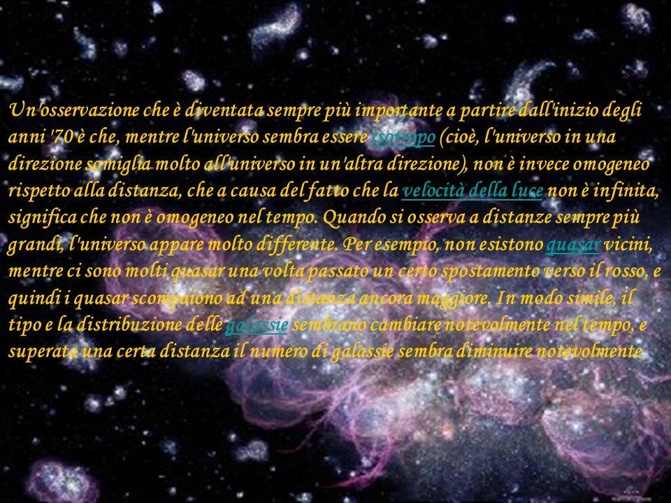 Un osservazione che è diventata sempre più importante a partire dall inizio degli anni 70 è che, mentre l universo sembra essere isotropo (cioè, l universo in una direzione somiglia molto all universo in un altra direzione), non è invece omogeneo rispetto alla distanza, che a causa del fatto che la velocità della luce non è infinita, significa che non è omogeneo nel tempo.