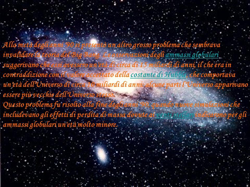 Alla metà degli anni 90 si presentò un altro grosso problema che sembrava invalidare la teoria del Big Bang. Le osservazioni degli ammassi globulari suggerivano che essi avessero un età di circa di 15 miliardi di anni, il che era in contraddizione con il valore accettato della costante di Hubble, che comportava un età dell Universo di circa 10 miliardi di anni: alcune parti l Universo apparivano essere più vecchie dell Universo stesso.