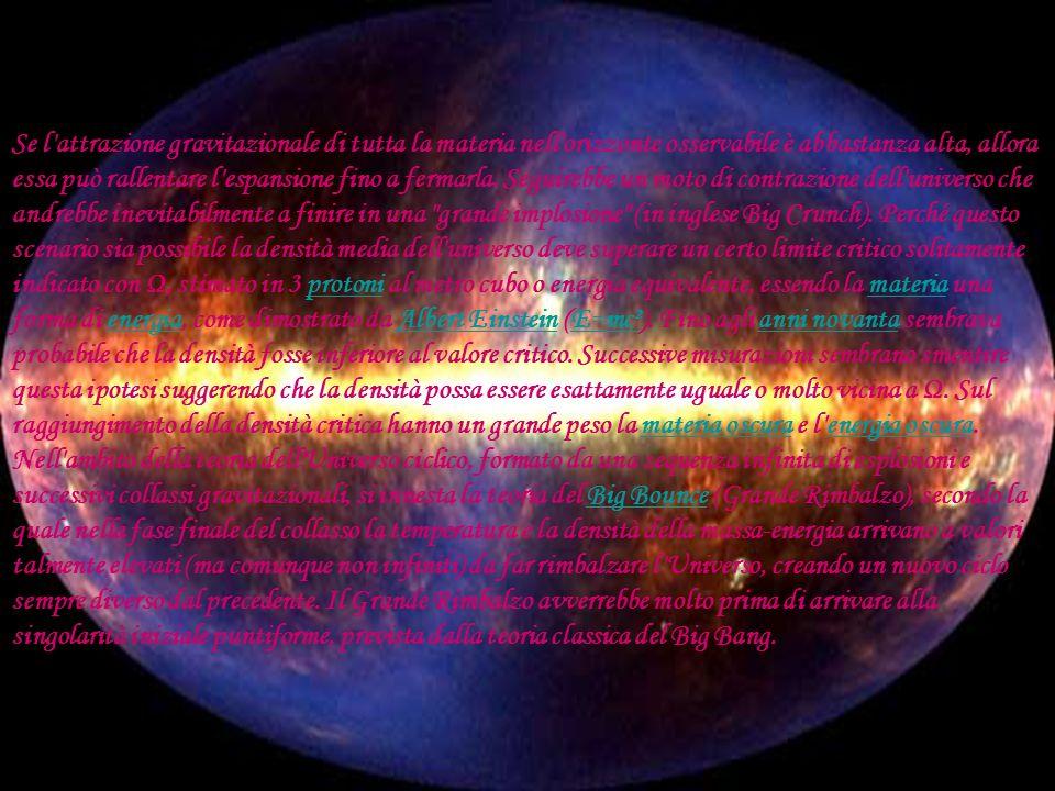 Se l attrazione gravitazionale di tutta la materia nell orizzonte osservabile è abbastanza alta, allora essa può rallentare l espansione fino a fermarla. Seguirebbe un moto di contrazione dell universo che andrebbe inevitabilmente a finire in una grande implosione (in inglese Big Crunch). Perché questo scenario sia possibile la densità media dell universo deve superare un certo limite critico solitamente indicato con Ω, stimato in 3 protoni al metro cubo o energia equivalente, essendo la materia una forma di energia, come dimostrato da Albert Einstein (E=mc²). Fino agli anni novanta sembrava probabile che la densità fosse inferiore al valore critico. Successive misurazioni sembrano smentire questa ipotesi suggerendo che la densità possa essere esattamente uguale o molto vicina a Ω. Sul raggiungimento della densità critica hanno un grande peso la materia oscura e l energia oscura.