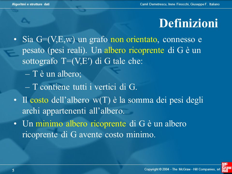 Definizioni Sia G=(V,E,w) un grafo non orientato, connesso e pesato (pesi reali). Un albero ricoprente di G è un sottografo T=(V,E′) di G tale che:
