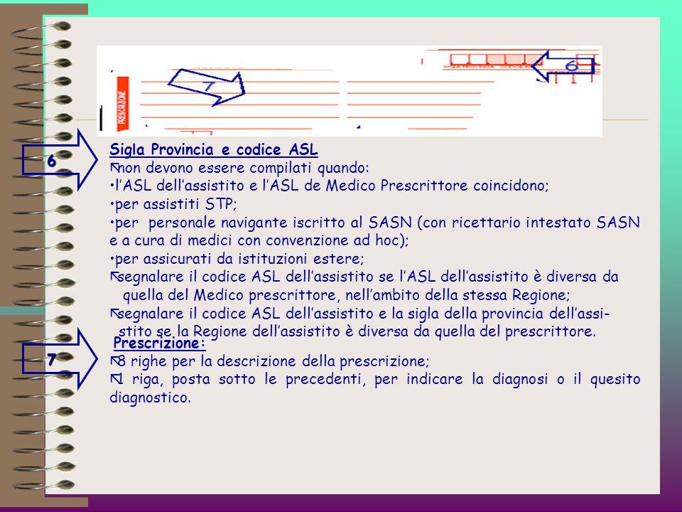 6 Sigla Provincia e codice ASL. non devono essere compilati quando: l'ASL dell'assistito e l'ASL de Medico Prescrittore coincidono;