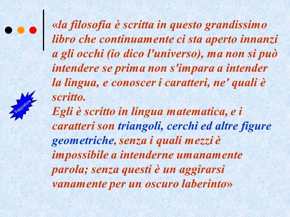 «la filosofia è scritta in questo grandissimo libro che continuamente ci sta aperto innanzi a gli occhi (io dico l universo), ma non si può intendere se prima non s impara a intender la lingua, e conoscer i caratteri, ne quali è scritto.