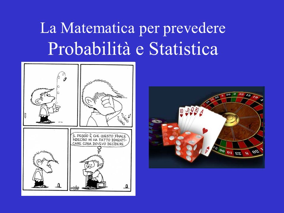 La Matematica per prevedere Probabilità e Statistica
