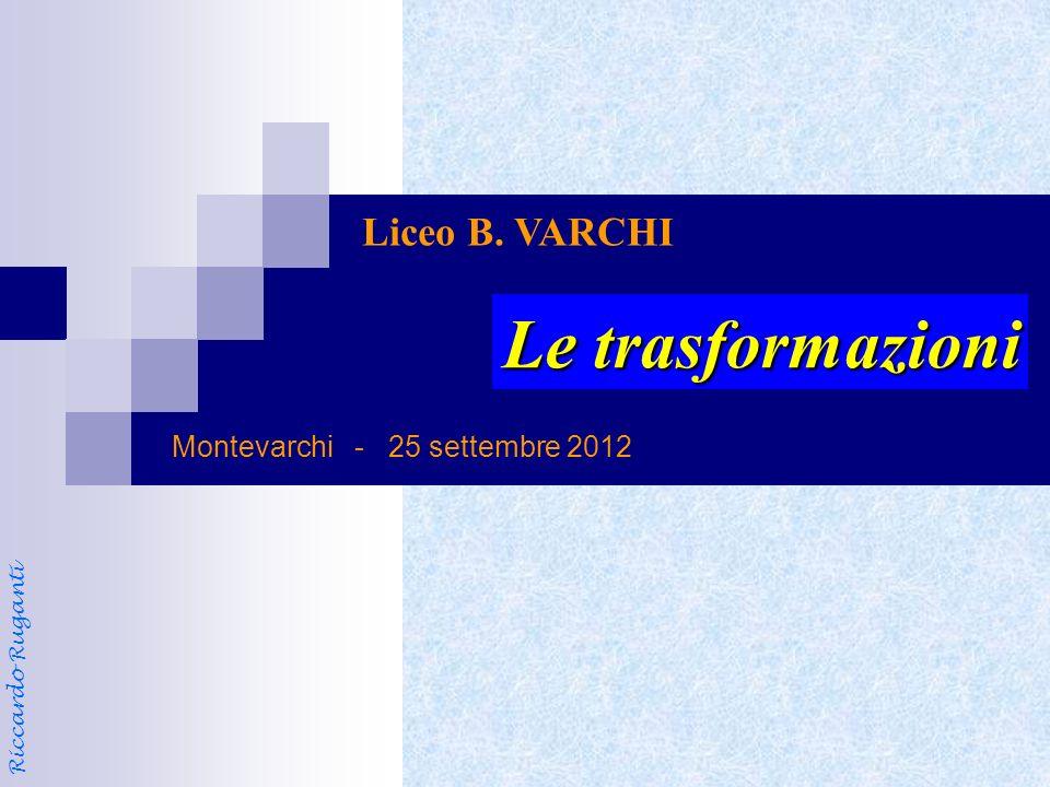 Le trasformazioni Liceo B. VARCHI Montevarchi - 25 settembre 2012