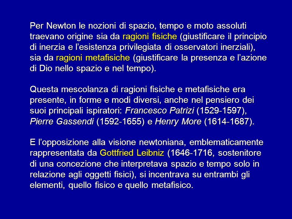 Per Newton le nozioni di spazio, tempo e moto assoluti traevano origine sia da ragioni fisiche (giustificare il principio di inerzia e l'esistenza privilegiata di osservatori inerziali), sia da ragioni metafisiche (giustificare la presenza e l'azione di Dio nello spazio e nel tempo).