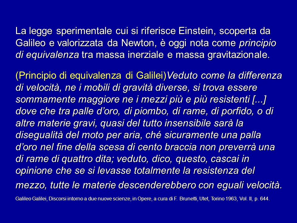 La legge sperimentale cui si riferisce Einstein, scoperta da Galileo e valorizzata da Newton, è oggi nota come principio di equivalenza tra massa inerziale e massa gravitazionale.