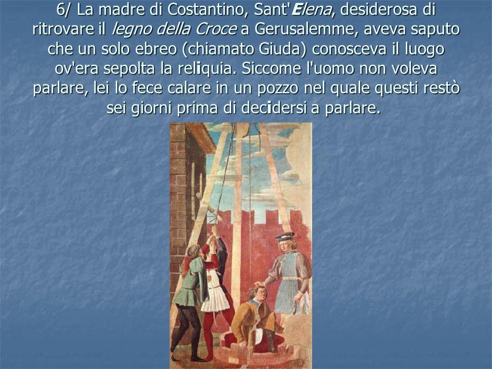 6/ La madre di Costantino, Sant Elena, desiderosa di ritrovare il legno della Croce a Gerusalemme, aveva saputo che un solo ebreo (chiamato Giuda) conosceva il luogo ov era sepolta la reliquia.