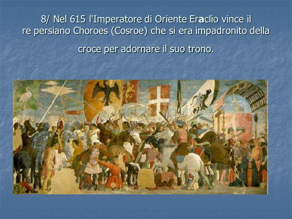 8/ Nel 615 l Imperatore di Oriente Eraclio vince il re persiano Choroes (Cosroe) che si era impadronito della croce per adornare il suo trono.