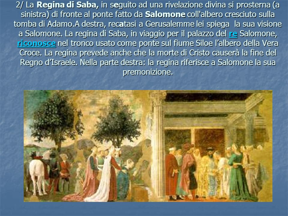 2/ La Regina di Saba, in seguito ad una rivelazione divina si prosterna (a sinistra) di fronte al ponte fatto da Salomone coll albero cresciuto sulla tomba di Adamo.A destra, recatasi a Gerusalemme lei spiega la sua visione a Salomone.