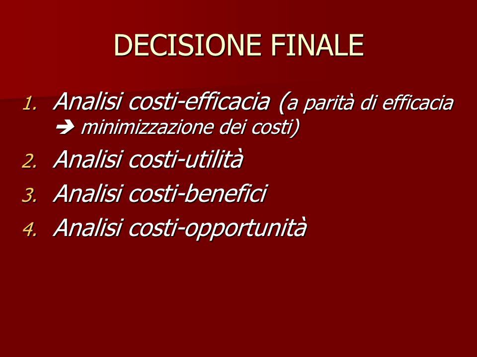 DECISIONE FINALE Analisi costi-efficacia (a parità di efficacia  minimizzazione dei costi) Analisi costi-utilità.
