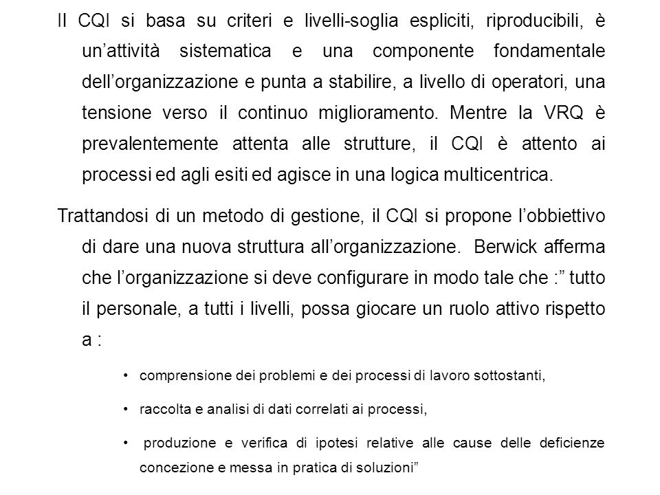 Il CQI si basa su criteri e livelli-soglia espliciti, riproducibili, è un'attività sistematica e una componente fondamentale dell'organizzazione e punta a stabilire, a livello di operatori, una tensione verso il continuo miglioramento. Mentre la VRQ è prevalentemente attenta alle strutture, il CQI è attento ai processi ed agli esiti ed agisce in una logica multicentrica.