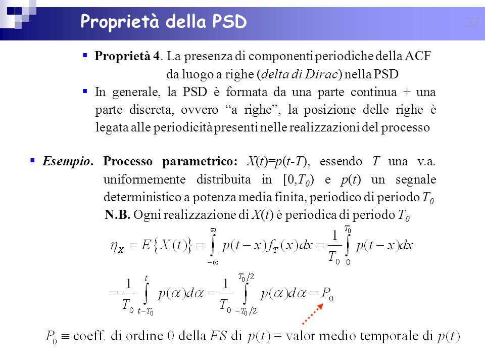 Proprietà della PSD Proprietà 4. La presenza di componenti periodiche della ACF da luogo a righe (delta di Dirac) nella PSD.