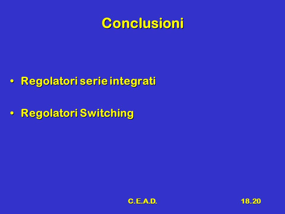 Conclusioni Regolatori serie integrati Regolatori Switching C.E.A.D.