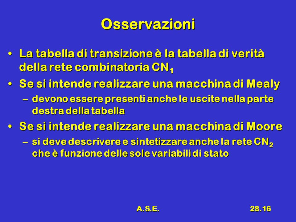 Osservazioni La tabella di transizione è la tabella di verità della rete combinatoria CN1. Se si intende realizzare una macchina di Mealy.
